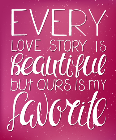 love story: vector illustration of hand lettering inspiring quote - every love story is beautiful but ours is my favorite. Can be used for valentines day nice gift card