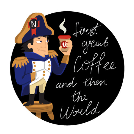 napoleon: Napoleon stands on a stool with a glass of coffee in hand. Vector illustration on black background. The inscription First, grab a coffee, and then the world