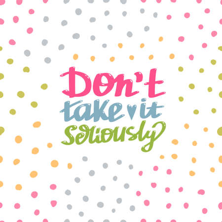 Hand lettered, handmade calligraphy, lettering - do not take it seriously vector quote with colorful polka dot background
