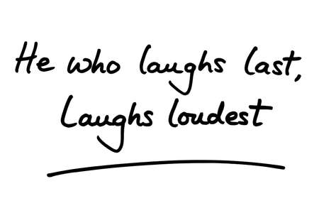 He who laughs last, laughs loudest - handwritten on a white background.