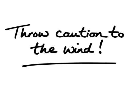 Throw caution to the wind! handwritten on a white background.
