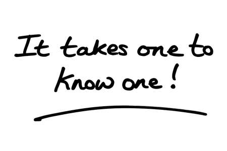 It takes one to know one! handwritten on a white background.