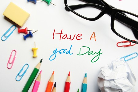 good day: Have a good day concept with some office supplies around it on white background. Stock Photo