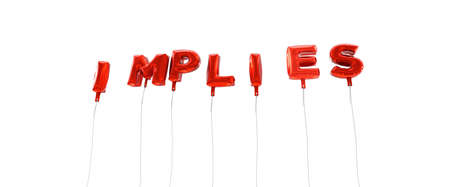 implies: IMPLIES - word made from red foil balloons - 3D rendered.  Can be used for an online banner ad or a print postcard.