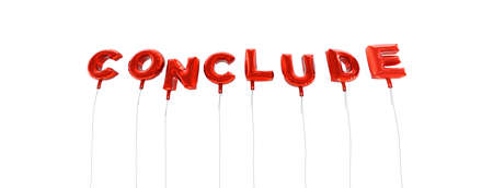 conclude: CONCLUDE - word made from red foil balloons - 3D rendered.  Can be used for an online banner ad or a print postcard. Stock Photo