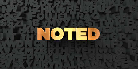 noted: Noted - Gold text on black background - 3D rendered royalty free stock picture. This image can be used for an online website banner ad or a print postcard.