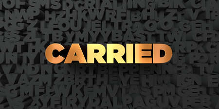 carried: Carried - Gold text on black background - 3D rendered royalty free stock picture. This image can be used for an online website banner ad or a print postcard.
