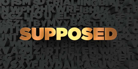 supposed: Supposed - Gold text on black background - 3D rendered royalty free stock picture. This image can be used for an online website banner ad or a print postcard.