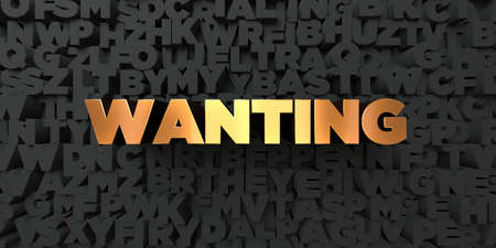 wanting: Wanting - Gold text on black background - 3D rendered royalty free stock picture. This image can be used for an online website banner ad or a print postcard.
