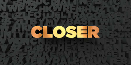 closer: Closer - Gold text on black background - 3D rendered royalty free stock picture. This image can be used for an online website banner ad or a print postcard.