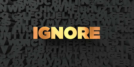ignore: Ignore - Gold text on black background - 3D rendered royalty free stock picture. This image can be used for an online website banner ad or a print postcard.