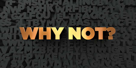 Why not? - Gold text on black background - 3D rendered royalty free stock picture. This image can be used for an online website banner ad or a print postcard.