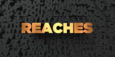 reaches: Reaches - Gold text on black background - 3D rendered royalty free stock picture. This image can be used for an online website banner ad or a print postcard.
