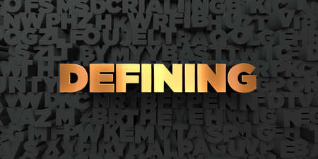 defining: Defining - Gold text on black background - 3D rendered royalty free stock picture. This image can be used for an online website banner ad or a print postcard.