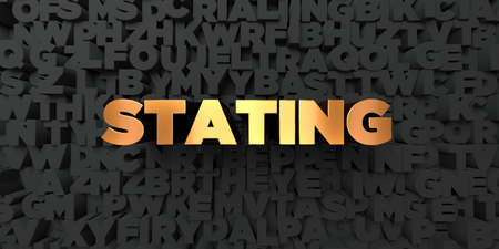 stating: Stating - Gold text on black background - 3D rendered royalty free stock picture. This image can be used for an online website banner ad or a print postcard.