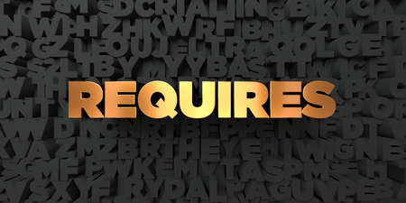 requires: Requires - Gold text on black background - 3D rendered royalty free stock picture. This image can be used for an online website banner ad or a print postcard. Stock Photo