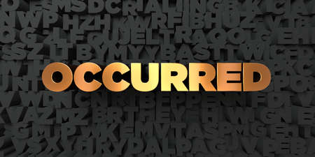 occurred: Occurred - Gold text on black background - 3D rendered royalty free stock picture. This image can be used for an online website banner ad or a print postcard.