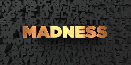 madness: Madness - Gold text on black background - 3D rendered royalty free stock picture. This image can be used for an online website banner ad or a print postcard.