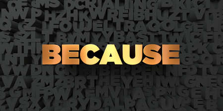 because: Because - Gold text on black background - 3D rendered royalty free stock picture. This image can be used for an online website banner ad or a print postcard. Stock Photo