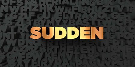 sudden: Sudden - Gold text on black background - 3D rendered royalty free stock picture. This image can be used for an online website banner ad or a print postcard.
