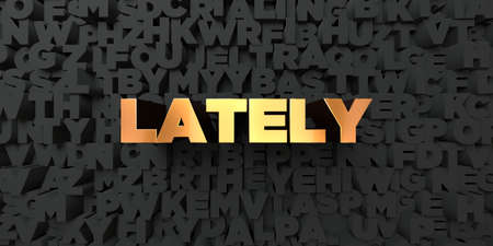 Lately - Gold text on black background - 3D rendered royalty free stock picture. This image can be used for an online website banner ad or a print postcard.