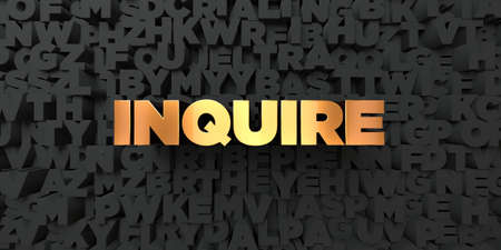 inquire: Inquire - Gold text on black background - 3D rendered royalty free stock picture. This image can be used for an online website banner ad or a print postcard.