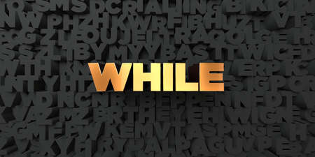 while: While - Gold text on black background - 3D rendered royalty free stock picture. This image can be used for an online website banner ad or a print postcard.