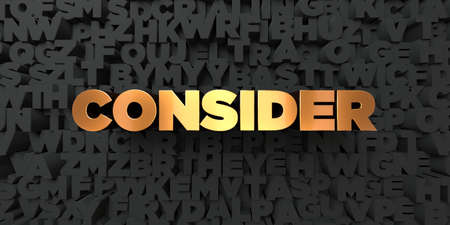 consider: Consider - Gold text on black background - 3D rendered royalty free stock picture. This image can be used for an online website banner ad or a print postcard. Stock Photo