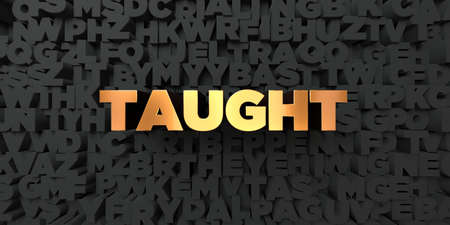 taught: Taught - Gold text on black background - 3D rendered royalty free stock picture. This image can be used for an online website banner ad or a print postcard.