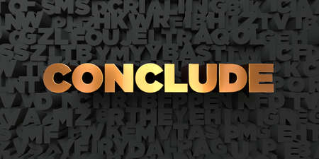 conclude: Conclude - Gold text on black background - 3D rendered royalty free stock picture. This image can be used for an online website banner ad or a print postcard.