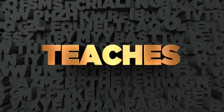 teaches: Teaches - Gold text on black background - 3D rendered royalty free stock picture. This image can be used for an online website banner ad or a print postcard.