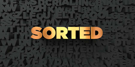 sorted: Sorted - Gold text on black background - 3D rendered royalty free stock picture. This image can be used for an online website banner ad or a print postcard.