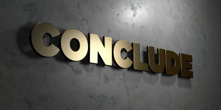 conclude: Conclude - Gold sign mounted on glossy marble wall  - 3D rendered royalty free stock illustration. This image can be used for an online website banner ad or a print postcard.