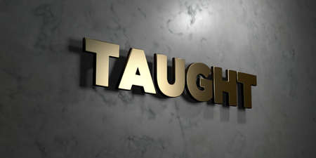 Taught - Gold sign mounted on glossy marble wall  - 3D rendered royalty free stock illustration. This image can be used for an online website banner ad or a print postcard.