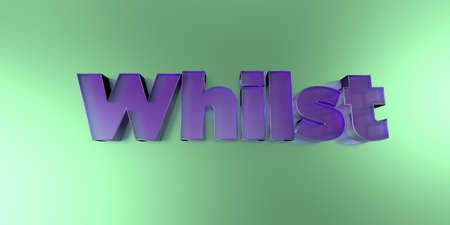 whilst: Whilst - colorful glass text on vibrant background - 3D rendered royalty free stock image. Stock Photo