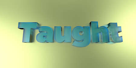 Taught - colorful glass text on vibrant background - 3D rendered royalty free stock image.