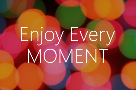 festival moments: Enjoy every moment of the text on colorful background bokeh