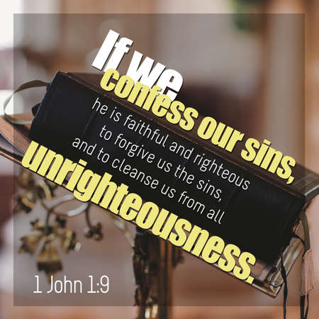If we confess our sins, he is faithful and righteous to forgive us the sins, and to cleanse us from all unrighteousness.1 John 1:9