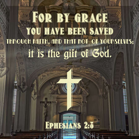 For by grace you have been saved through faith, and that not of yourselves; it is the gift of God. Ephesians 2:8
