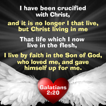 I have been crucified with Christ, and it is no longer I that live, but Christ living in me That life which I now live in the flesh, I live by faith in the Son of God, who loved me, and gave himself up for me. Galatians 2:20