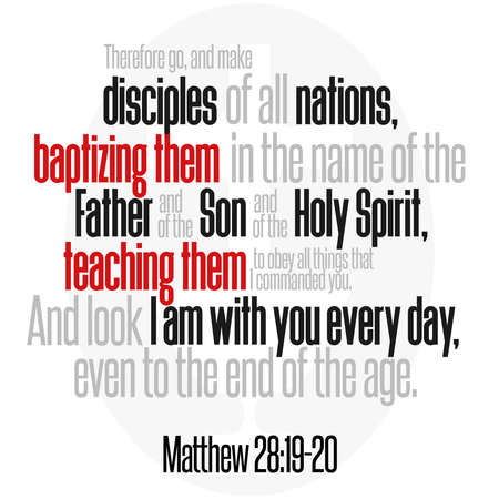 Therefore go, and make disciples of all nations, baptizing them in the name of the Father and of the Son and of the Holy Spirit, teaching them to obey all things that I commanded you. And look I am with you every day, even to the end of the age. Matthew 28:19-20