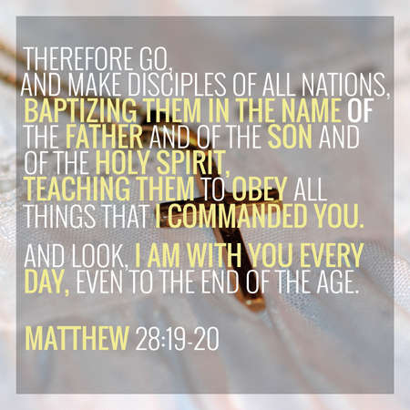 Therefore go, and make disciples of all nations, baptizing them in the name of the Father and of the Son and of the Holy Spirit, teaching them to obey all things that I commanded you. And look, I am with you every day, even to the end of the age. Matthew 28:19-20