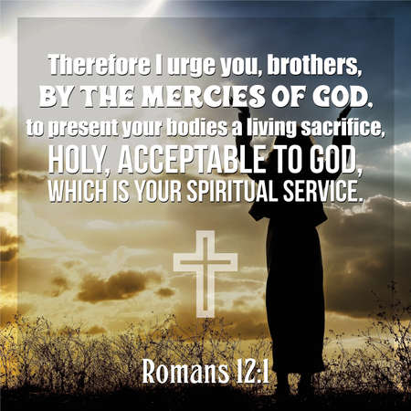 Therefore I urge you, brothers, by the mercies of God, to present your bodies a living sacrifice, holy, acceptable to God, which is your spiritual service. Romans 12:1