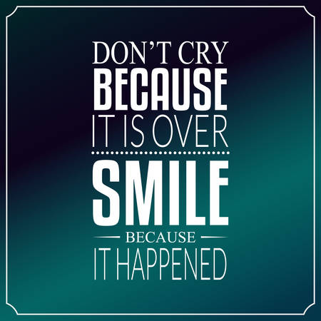 Dont Cry Because It Is Over Smile Because It Happened Quotes