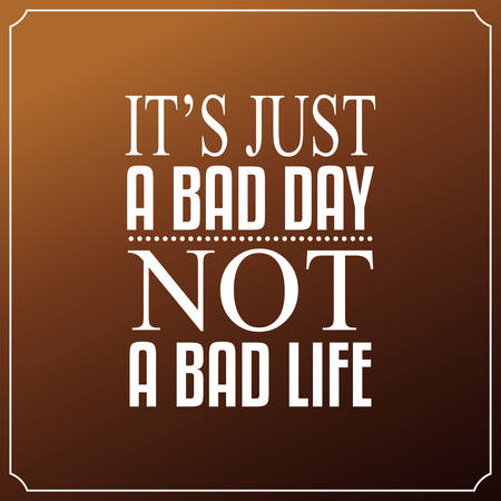 It is just a bad day, Not a bad life. Quotes Typography Background Design