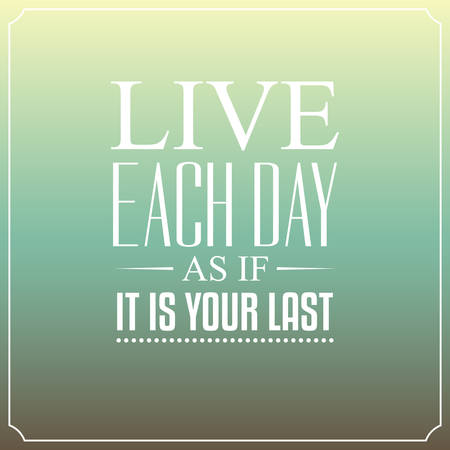 last day: Live each day as if it is your last. Quotes Typography Background Design