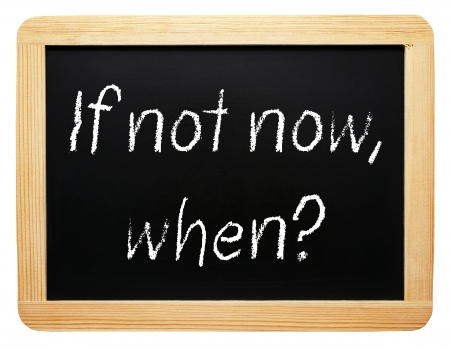 change concept: If not now, when