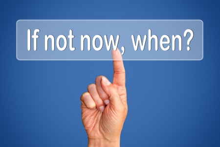 opportunities: If not now when