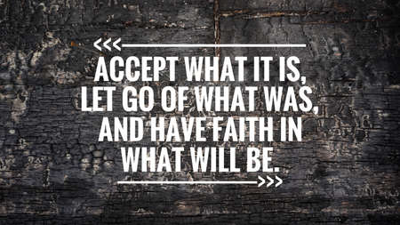 Motivational and inspirational quote - Accept what it was, let go of what was, and have faith in what will be. Background of burnt wood.