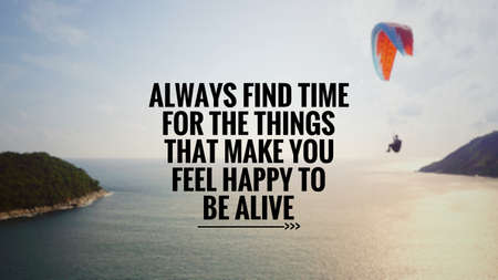 Motivational and inspirational quote - Always find time for the things that make you feel happy to be alive. Blurred vintage styled background.